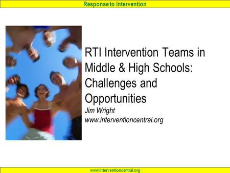 Response to Intervention www.interventioncentral.org RTI Intervention Teams in Middle & High Schools: Challenges and Opportunities Jim Wright www.interventioncentral.org.