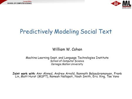 Predictively Modeling Social Text William W. Cohen Machine Learning Dept. and Language Technologies Institute School of Computer Science Carnegie Mellon.