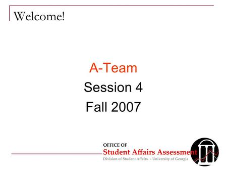 Welcome! A-Team Session 4 Fall 2007. Overview for Today 1 Minute Message review Outcomes Feedback Methodology Review Assessment Steps  Sampling  Validity/Reliability.