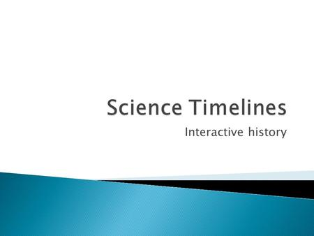 Interactive history. To provide a visually attractive and interactive timeline of the major scientific discoveries throughout history.