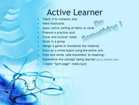 Active Learner Teach it to someone else Make flashcards Apply active sorting of items or cards Prepare a practice quiz Cover and uncover notes Study in.
