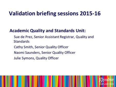 Validation briefing sessions 2015-16 Academic Quality and Standards Unit: Sue de Prez, Senior Assistant Registrar, Quality and Standards Cathy Smith, Senior.