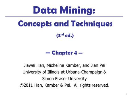 11 Data Mining: Concepts and Techniques (3 rd ed.) — Chapter 4 — Jiawei Han, Micheline Kamber, and Jian Pei University of Illinois at Urbana-Champaign.