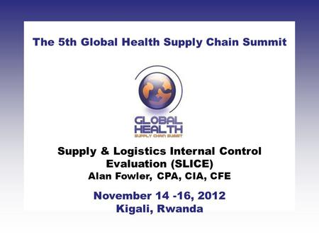 CLICK TO ADD TITLE [DATE][SPEAKERS NAMES] The 5th Global Health Supply Chain Summit November 14 -16, 2012 Kigali, Rwanda Supply & Logistics Internal Control.