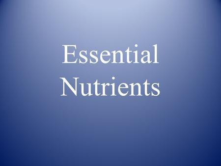 Essential Nutrients. Six Essential Nutrients 1. Carbohydrates 2. Proteins 3. Fats 4. Vitamins 5. Minerals 6. Water.