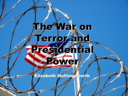 Title Slide The War on Terror and Presidential Power Elizabeth Hollingsworth.