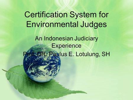 Certification System for Environmental Judges An Indonesian Judiciary Experience Prof. DR. Paulus E. Lotulung, SH.