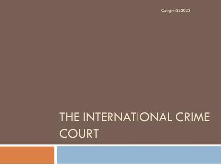 THE INTERNATIONAL CRIME COURT CzieglerSS2023. The Establishment of the ICC  The International Crime Court (ICC) came into practice on July 1, 2002. 