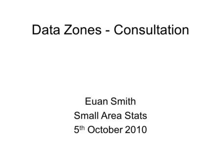 Data Zones - Consultation Euan Smith Small Area Stats 5 th October 2010.