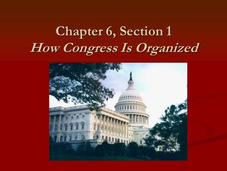 Chapter 6, Section 1 How Congress Is Organized. Main Idea In Congress, members of each party select their own leaders and work mainly in committees to.