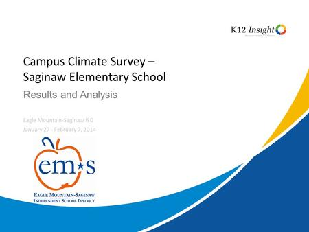 © 2014 K12 Insight Results and Analysis Campus Climate Survey – Saginaw Elementary School Eagle Mountain-Saginaw ISD January 27 - February 7, 2014.