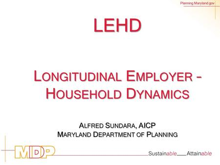Planning.Maryland.gov LEHD L ONGITUDINAL E MPLOYER – H OUSEHOLD D YNAMICS A LFRED S UNDARA, AICP M ARYLAND D EPARTMENT OF P LANNING.