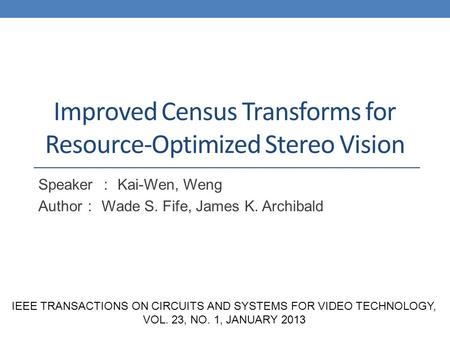 Improved Census Transforms for Resource-Optimized Stereo Vision Speaker : Kai-Wen, Weng Author : Wade S. Fife, James K. Archibald IEEE TRANSACTIONS ON.