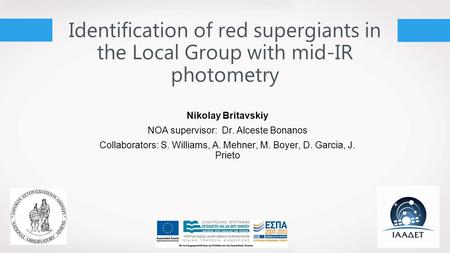 Identification of red supergiants in the Local Group with mid-IR photometry Nikolay Britavskiy NOA supervisor: Dr. Alceste Bonanos Collaborators: S. Williams,