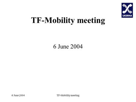6 June 2004TF-Mobility meeting 6 June 2004. TF-Mobility meeting Agenda TF-Mobility Meeting, June 6 2004 Welcome and Update on TF-Mobility to date Discussion.
