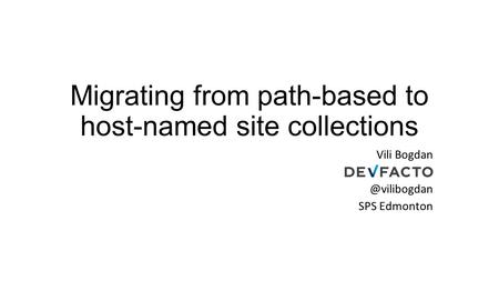Migrating from path-based to host-named site collections Vili SPS Edmonton.