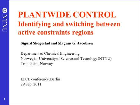 1 PLANTWIDE CONTROL Identifying and switching between active constraints regions Sigurd Skogestad and Magnus G. Jacobsen Department of Chemical Engineering.