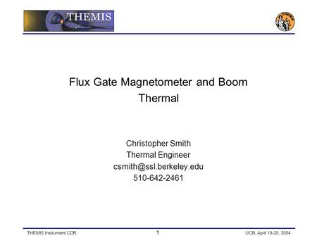 THEMIS Instrument CDR 1 UCB, April 19-20, 2004 Flux Gate Magnetometer and Boom Thermal Christopher Smith Thermal Engineer 510-642-2461.