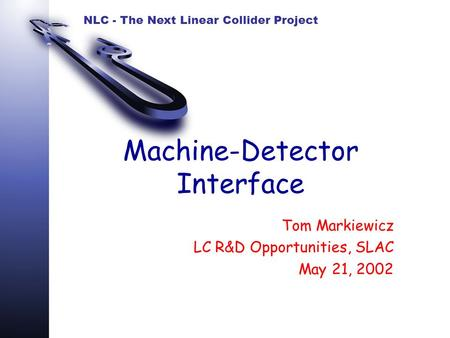 NLC - The Next Linear Collider Project Machine-Detector Interface Tom Markiewicz LC R&D Opportunities, SLAC May 21, 2002.