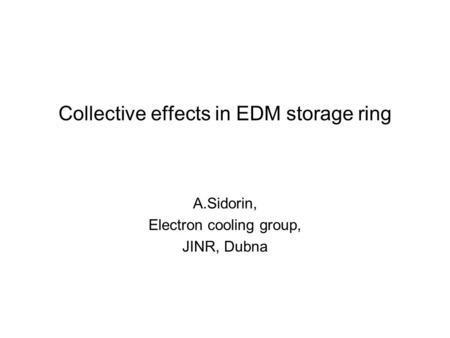 Collective effects in EDM storage ring A.Sidorin, Electron cooling group, JINR, Dubna.