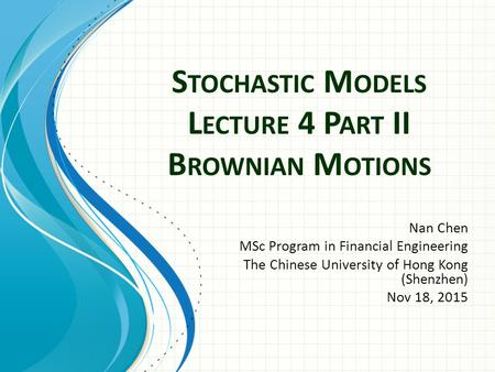 S TOCHASTIC M ODELS L ECTURE 4 P ART II B ROWNIAN M OTIONS Nan Chen MSc Program in Financial Engineering The Chinese University of Hong Kong (Shenzhen)