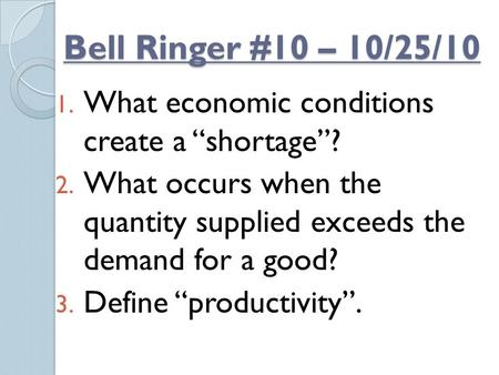 "Bell Ringer #10 – 10/25/10 1. What economic conditions create a ""shortage""? 2. What occurs when the quantity supplied exceeds the demand for a good? 3."