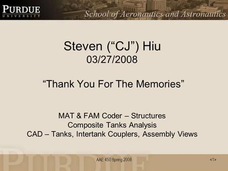 "AAE 450 Spring 2008 Steven (""CJ"") Hiu 03/27/2008 ""Thank You For The Memories"" MAT & FAM Coder – Structures Composite Tanks Analysis CAD – Tanks, Intertank."