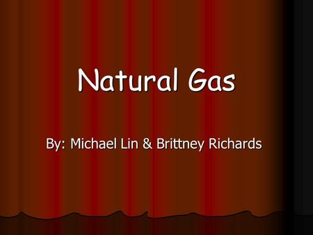 Natural Gas By: Michael Lin & Brittney Richards. Natural Gas-Source The source of natural gas comes from plants, trees, and small sea organisms that decay.