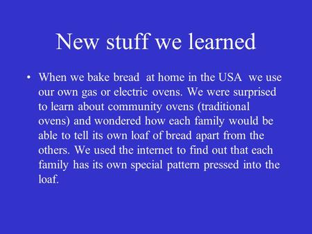 New stuff we learned When we bake bread at home in the USA we use our own gas or electric ovens. We were surprised to learn about community ovens (traditional.