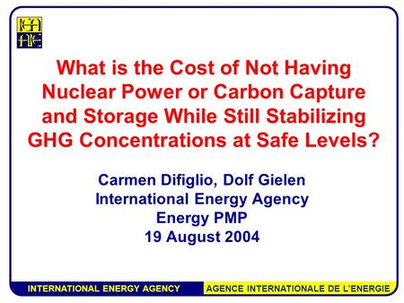 INTERNATIONAL ENERGY AGENCY AGENCE INTERNATIONALE DE L'ENERGIE What is the Cost of Not Having Nuclear Power or Carbon Capture and Storage While Still Stabilizing.