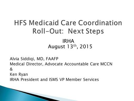 IRHA August 13 th, 2015 Alvia Siddiqi, MD, FAAFP Medical Director, Advocate Accountable Care MCCN & Ken Ryan IRHA President and ISMS VP Member Services.
