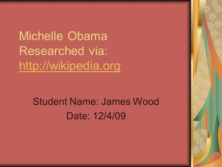 Michelle Obama Researched via:   Student Name: James Wood Date: 12/4/09.