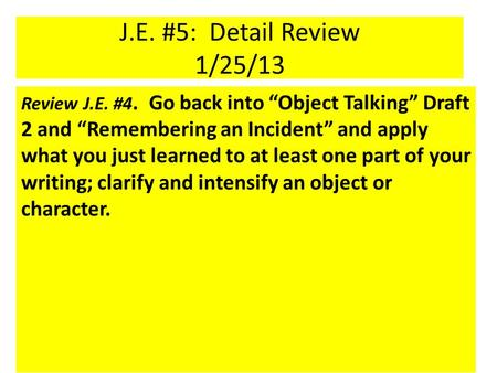 "J.E. #5: Detail Review 1/25/13 Review J.E. #4. Go back into ""Object Talking"" Draft 2 and ""Remembering an Incident"" and apply what you just learned to at."