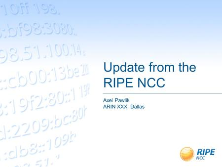 Update from the RIPE NCC Axel Pawlik ARIN XXX, Dallas.