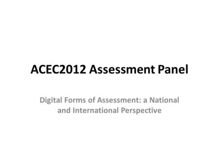 ACEC2012 Assessment Panel Digital Forms of Assessment: a National and International Perspective.