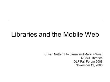 Libraries and the Mobile Web Susan Nutter, Tito Sierra and Markus Wust NCSU Libraries DLF Fall Forum 2008 November 12, 2008.
