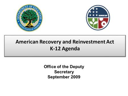 American Recovery and Reinvestment Act K-12 Agenda Office of the Deputy Secretary September 2009.
