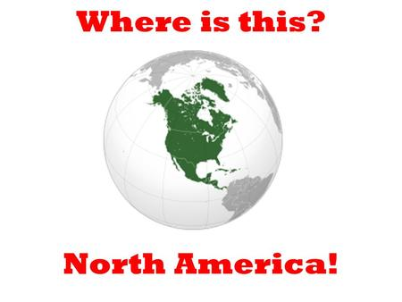 Where is this? North America!. Can anyone name any countries in North America? The USA.Canada.Mexico.