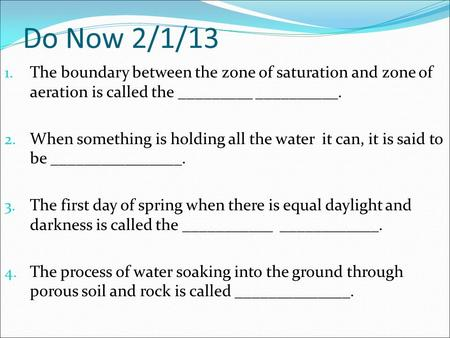 Do Now 2/1/13 1. The boundary between the zone of saturation and zone of aeration is called the _________ __________. 2. When something is holding all.