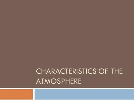 CHARACTERISTICS OF THE ATMOSPHERE. Composition of Atmosphere  Made up mostly of Nitrogen (N)  Oxygen makes up a little more than 20%