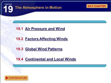 EXIT CHAPTER CHAPTER 19.1 Air Pressure and Wind 19.2 Factors Affecting Winds 19.3 Global Wind Patterns 19.4 Continental and Local Winds CHAPTER OUTLINE.