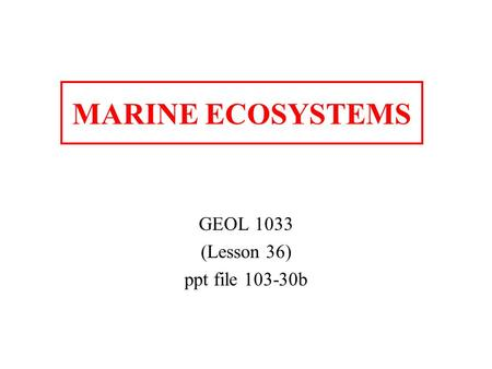 MARINE ECOSYSTEMS GEOL 1033 (Lesson 36) ppt file 103-30b.