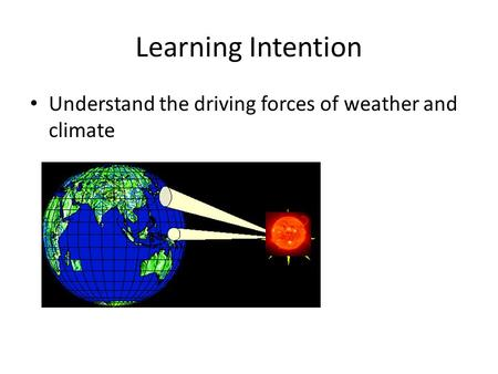 Learning Intention Understand the driving forces of weather and climate.