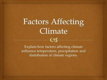 Explain how factors affecting climate influence temperature, precipitation and distribution of climate regions.