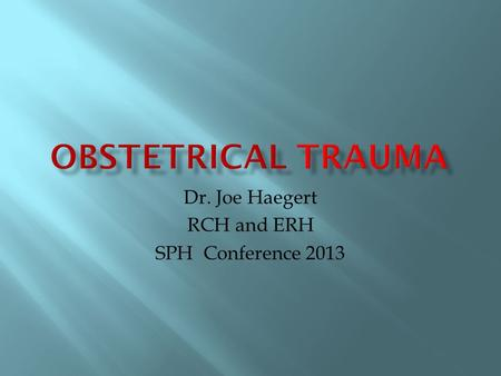 Dr. Joe Haegert RCH and ERH SPH Conference 2013.  Two patients  Focus mainly on resuscitating mother.