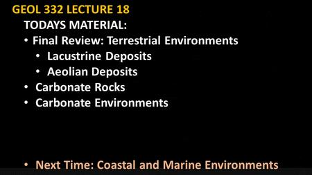 GEOL 332 LECTURE 18 TODAYS MATERIAL: Final Review: Terrestrial Environments Final Review: Terrestrial Environments Lacustrine Deposits Lacustrine Deposits.