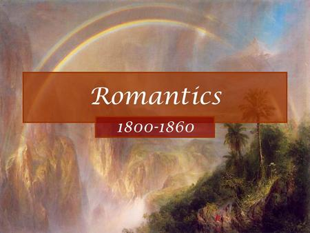 Romantics 1800-1860. Romantics A.Colonies are now a nation, 23 states- expanding rapidly. 1.1803 Louisiana Purchase. 2.War of 1812 against Britain opened.