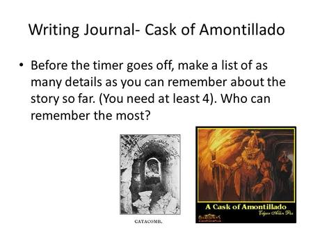 Writing Journal- Cask of Amontillado Before the timer goes off, make a list of as many details as you can remember about the story so far. (You need at.