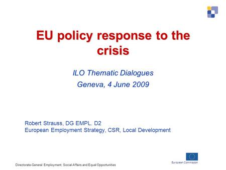 European Commission EU policy response to the crisis EU policy response to the crisis ILO Thematic Dialogues Geneva, 4 June 2009 Robert Strauss, DG EMPL.