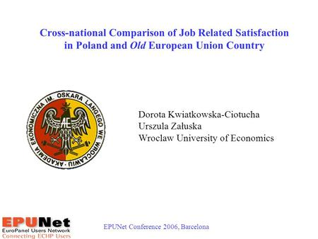 EPUNet Conference 2006, Barcelona 1 Cross-national Comparison of Job Related Satisfaction in Poland and Old European Union Country Dorota Kwiatkowska-Ciotucha.